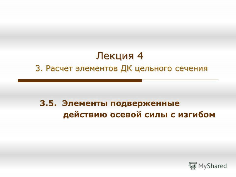 Лекция 4 3. Расчет элементов ДК цельного сечения 3.5. Элементы подверженные действию осевой силы с изгибом