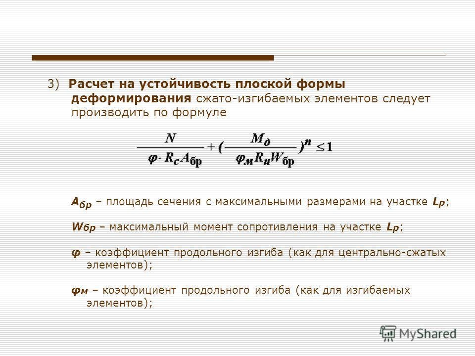 3) Расчет на устойчивость плоской формы деформирования сжато-изгибаемых элементов следует производить по формуле А бр – площадь сечения с максимальными размерами на участке L p ; W бр – максимальный момент сопротивления на участке L p ; φ – коэффицие