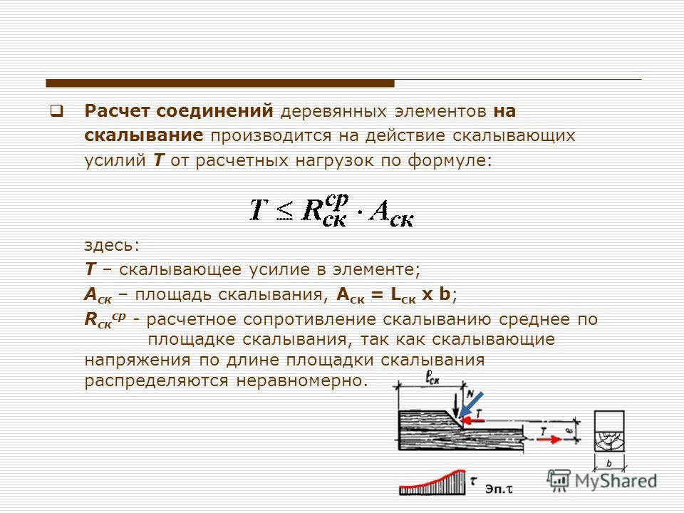 Расчет соединений деревянных элементов на скалывание производится на действие скалывающих усилий Т от расчетных нагрузок по формуле: здесь: T – скалывающее усилие в элементе; A ск – площадь скалывания, А ск = L ск х b; R ск ср - расчетное сопротивлен