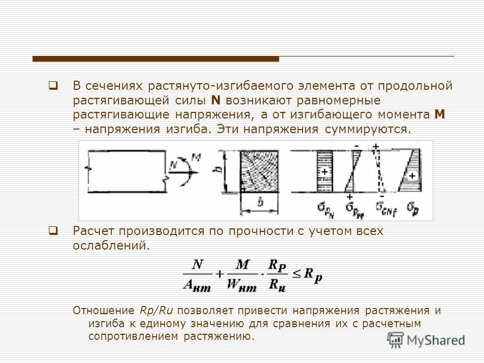 В сечениях растянуто-изгибаемого элемента от продольной растягивающей силы N возникают равномерные растягивающие напряжения, а от изгибающего момента М – напряжения изгиба. Эти напряжения суммируются. Расчет производится по прочности с учетом всех ос
