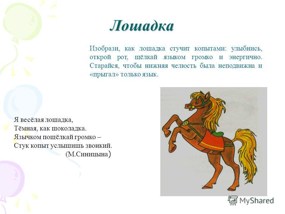 Изобрази, как лошадка стучит копытами: улыбнись, открой рот, щёлкай языком громко и энергично. Старайся, чтобы нижняя челюсть была неподвижна и «прыгал» только язык. Лошадка Я весёлая лошадка, Тёмная, как шоколадка. Язычком пощёлкай громко – Стук коп