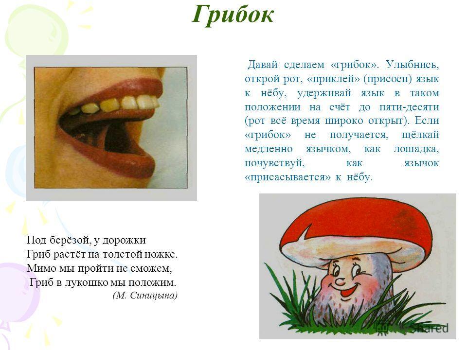 Грибок Давай сделаем «грибок». Улыбнись, открой рот, «приклей» (присоси) язык к нёбу, удерживай язык в таком положении на счёт до пяти-десяти (рот всё время широко открыт). Если «грибок» не получается, щёлкай медленно язычком, как лошадка, почувствуй