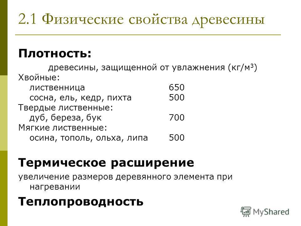 2.1 Физические свойства древесины Плотность: древесины, защищенной от увлажнения (кг/м 3 ) Хвойные: лиственница650 сосна, ель, кедр, пихта500 Твердые лиственные: дуб, береза, бук700 Мягкие лиственные: осина, тополь, ольха, липа500 Термическое расшире