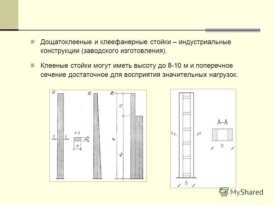 Дощатоклееные и клеефанерные стойки – индустриальные конструкции (заводского изготовления). Клееные стойки могут иметь высоту до 8-10 м и поперечное сечение достаточное для восприятия значительных нагрузок.