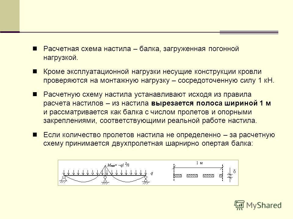 Расчетная схема настила – балка, загруженная погонной нагрузкой. Кроме эксплуатационной нагрузки несущие конструкции кровли проверяются на монтажную нагрузку – сосредоточенную силу 1 кН. Расчетную схему настила устанавливают исходя из правила расчета
