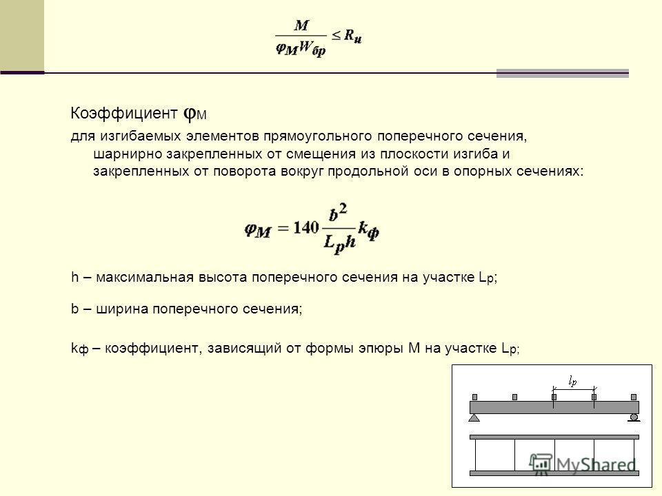 Коэффициент М для изгибаемых элементов прямоугольного поперечного сечения, шарнирно закрепленных от смещения из плоскости изгиба и закрепленных от поворота вокруг продольной оси в опорных сечениях: h – максимальная высота поперечного сечения на участ