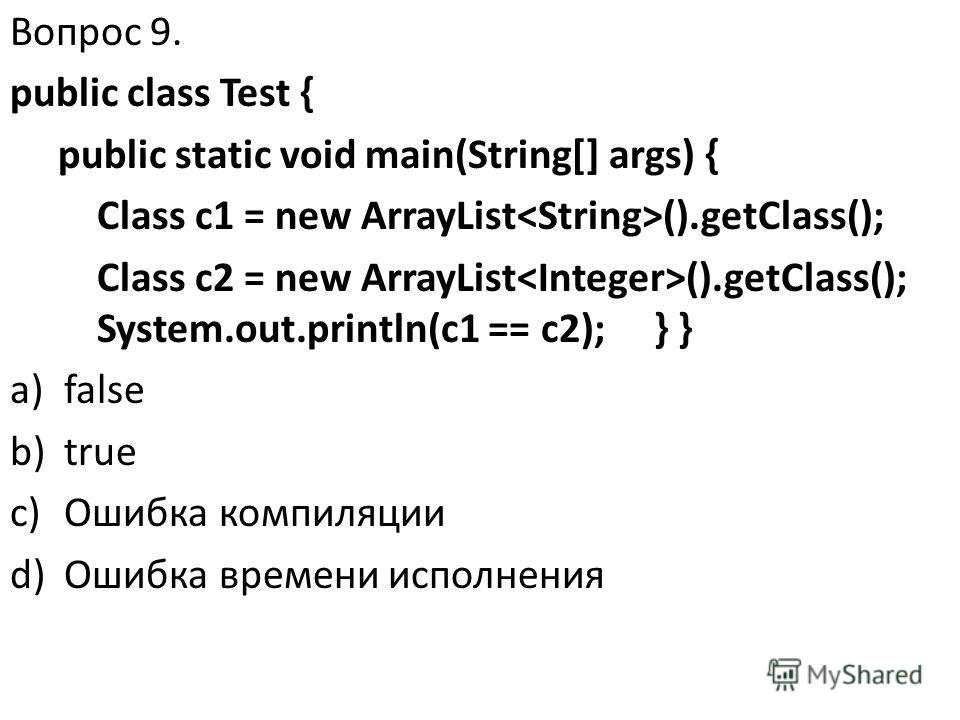 Вопрос 9. public class Test { public static void main(String[] args) { Class c1 = new ArrayList ().getClass(); Class c2 = new ArrayList ().getClass(); System.out.println(c1 == c2); } } a)false b)true c)Ошибка компиляции d)Ошибка времени исполнения