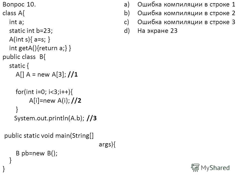 Вопрос 10. class A{ int a; static int b=23; A(int s){ a=s; } int getA(){return a;} } public class B{ static { A[] A = new A[3]; //1 for(int i=0; i