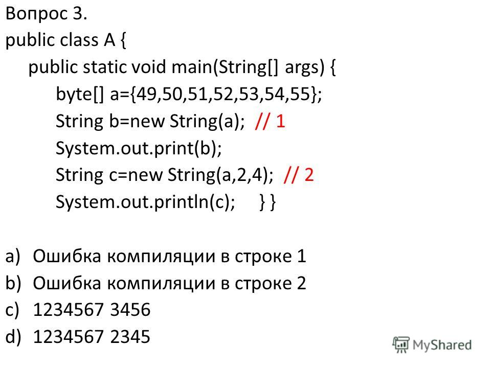 Вопрос 3. public class A { public static void main(String[] args) { byte[] a={49,50,51,52,53,54,55}; String b=new String(a); // 1 System.out.print(b); String c=new String(a,2,4); // 2 System.out.println(c); } } a)Ошибка компиляции в строке 1 b)Ошибка