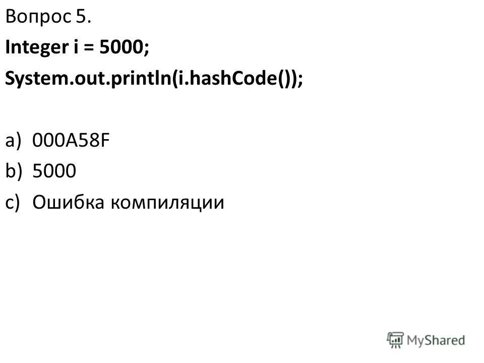 Вопрос 5. Integer i = 5000; System.out.println(i.hashCode()); a)000А58F b)5000 c)Ошибка компиляции