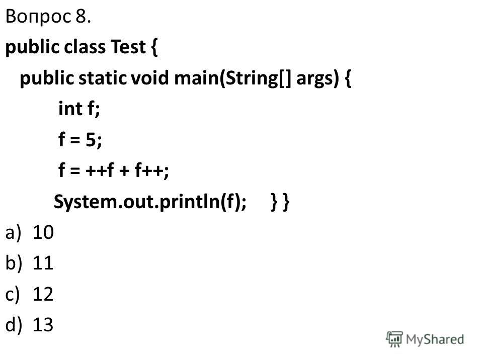 Вопрос 8. public class Test { public static void main(String[] args) { int f; f = 5; f = ++f + f++; System.out.println(f); } } a)10 b)11 c)12 d)13