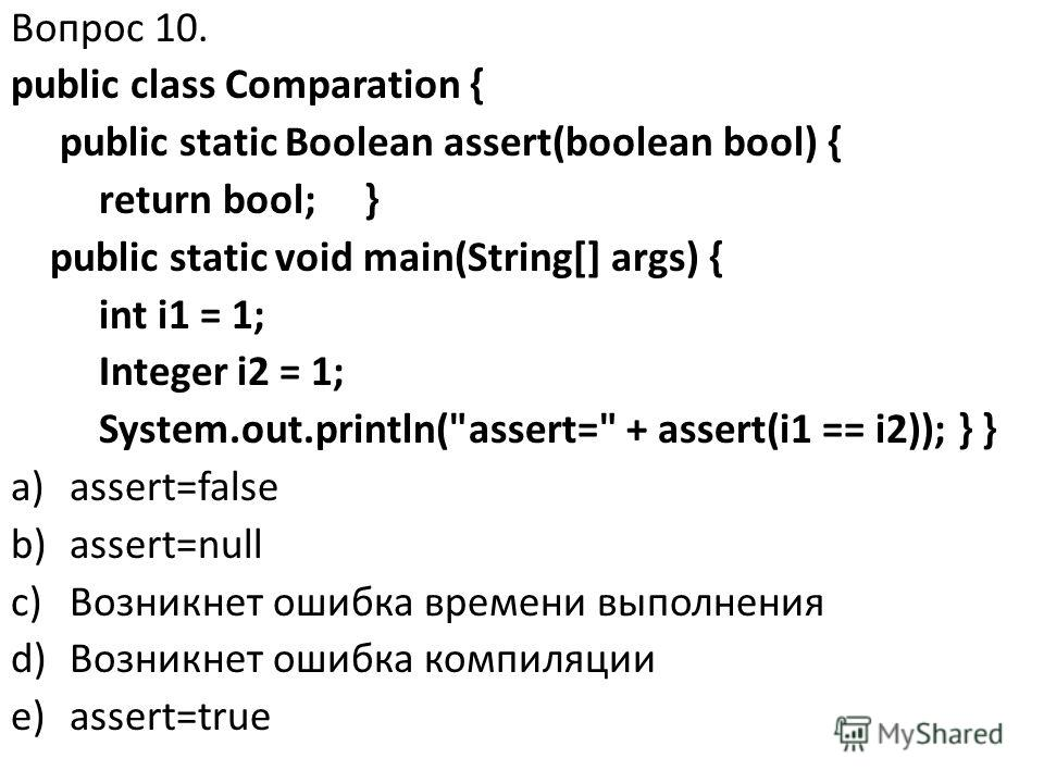 Вопрос 10. public class Comparation { public static Boolean assert(boolean bool) { return bool; } public static void main(String[] args) { int i1 = 1; Integer i2 = 1; System.out.println(