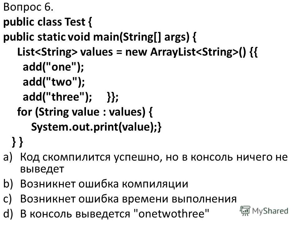 Вопрос 6. public class Test { public static void main(String[] args) { List values = new ArrayList () {{ add(