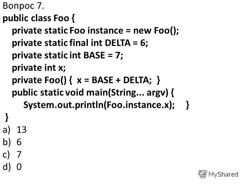 Вопрос 7. public class Foo { private static Foo instance = new Foo(); private static final int DELTA = 6; private static int BASE = 7; private int x; private Foo() { x = BASE + DELTA; } public static void main(String... argv) { System.out.println(Foo