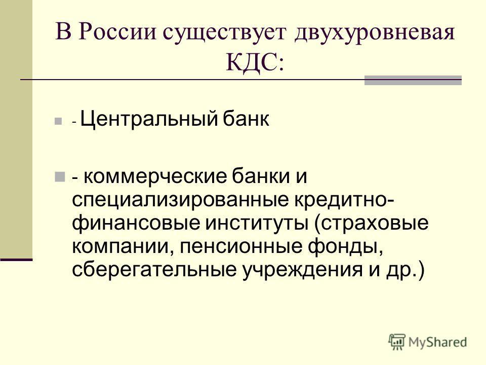 В России существует двухуровневая КДС: - Центральный банк - коммерческие банки и специализированные кредитно- финансовые институты (страховые компании, пенсионные фонды, сберегательные учреждения и др.)