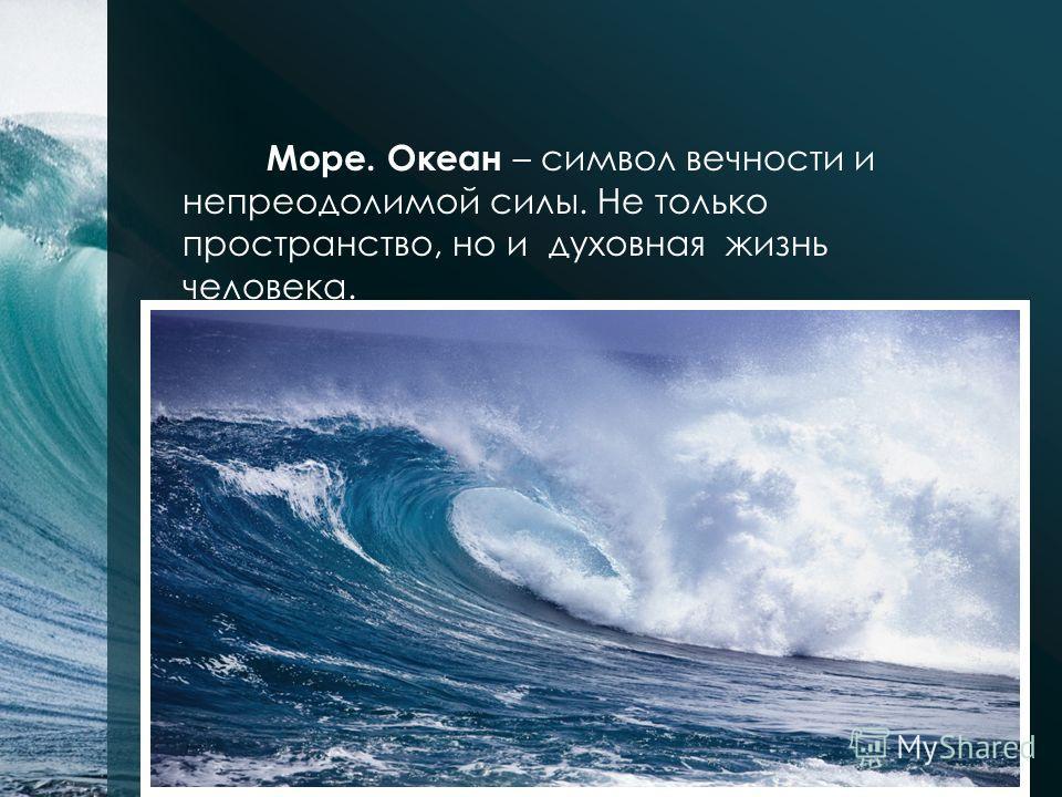 Море. Океан – символ вечности и непреодолимой силы. Не только пространство, но и духовная жизнь человека.