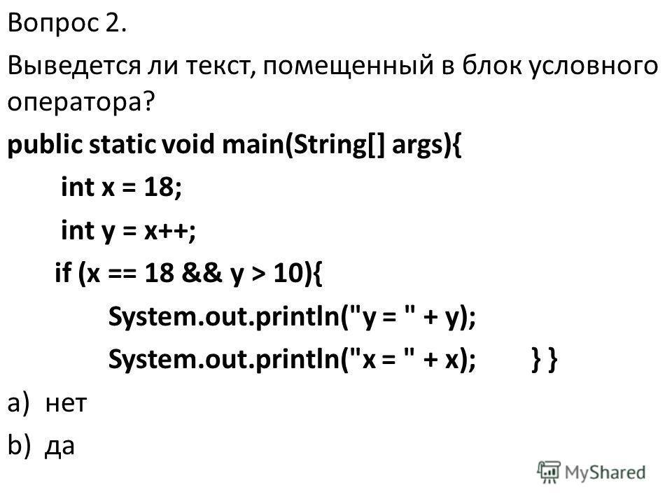 Вопрос 2. Выведется ли текст, помещенный в блок условного оператора? public static void main(String[] args){ int x = 18; int y = x++; if (x == 18 && y > 10){ System.out.println(y =  + y); System.out.println(x =  + x); } } a)нет b)да