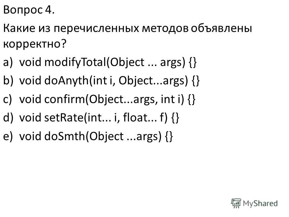 Вопрос 4. Какие из перечисленных методов объявлены корректно? a)void modifyTotal(Object... args) {} b)void doAnyth(int i, Object...args) {} c)void confirm(Object...args, int i) {} d)void setRate(int... i, float... f) {} e)void doSmth(Object...args) {