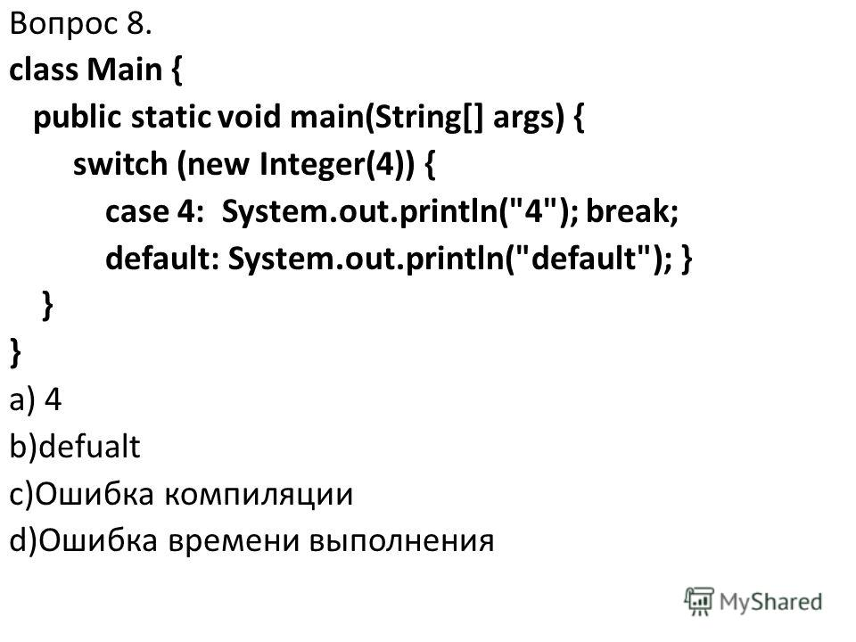 Вопрос 8. class Main { public static void main(String[] args) { switch (new Integer(4)) { case 4: System.out.println(4); break; default: System.out.println(default); } } a) 4 b)defualt c)Ошибка компиляции d)Ошибка времени выполнения