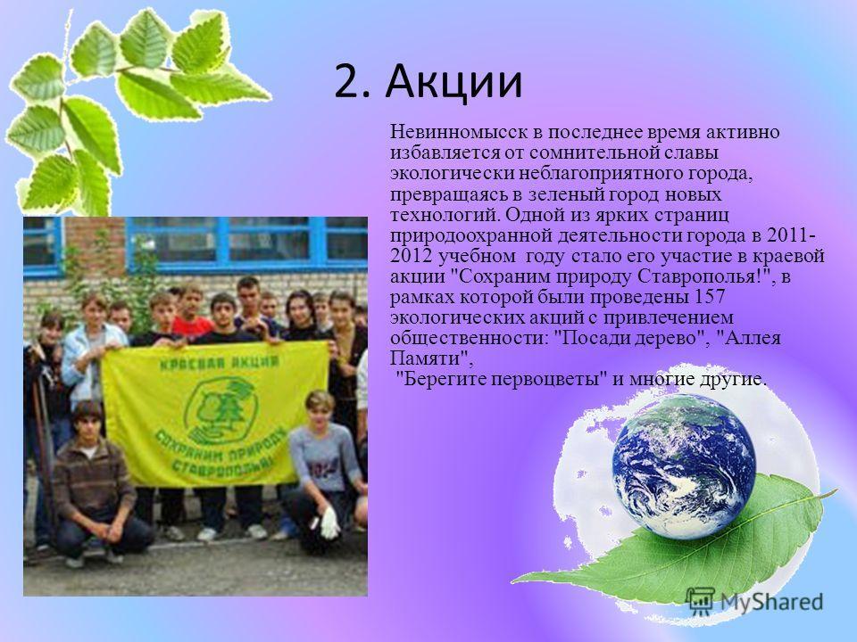 2. Акции Невинномысск в последнее время активно избавляется от сомнительной славы экологически неблагоприятного города, превращаясь в зеленый город новых технологий. Одной из ярких страниц природоохранной деятельности города в 2011- 2012 учебном году
