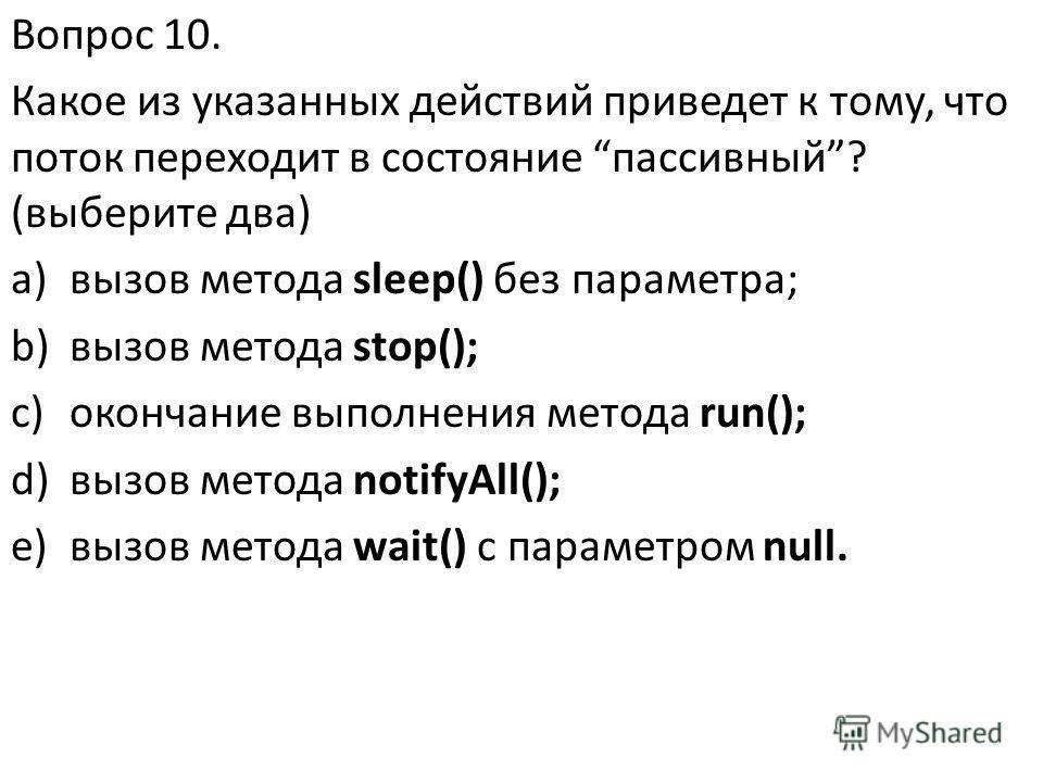 Вопрос 10. Какое из указанных действий приведет к тому, что поток переходит в состояние пассивный? (выберите два) a)вызов метода sleep() без параметра; b)вызов метода stop(); c)окончание выполнения метода run(); d)вызов метода notifyAll(); e)вызов ме