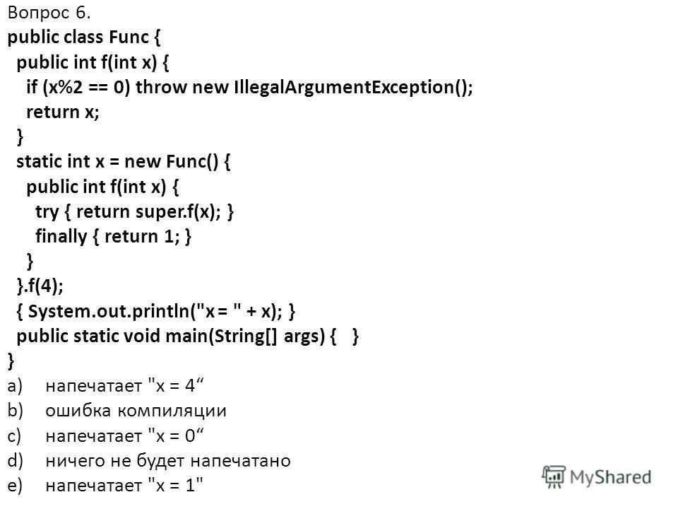 Вопрос 6. public class Func { public int f(int x) { if (x%2 == 0) throw new IllegalArgumentException(); return x; } static int x = new Func() { public int f(int x) { try { return super.f(x); } finally { return 1; } } }.f(4); { System.out.println(