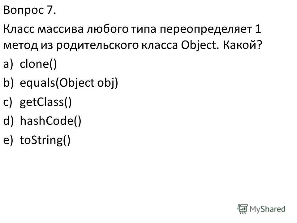 Вопрос 7. Класс массива любого типа переопределяет 1 метод из родительского класса Object. Какой? a)clone() b)equals(Object obj) c)getClass() d)hashCode() e)toString()