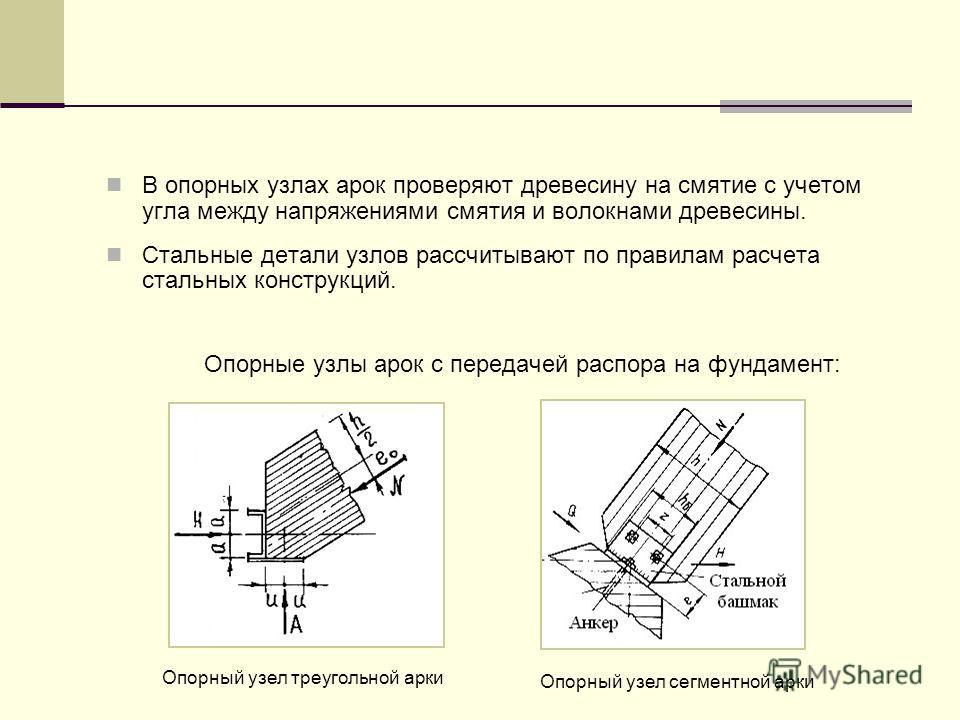 В опорных узлах арок проверяют древесину на смятие с учетом угла между напряжениями смятия и волокнами древесины. Стальные детали узлов рассчитывают по правилам расчета стальных конструкций. Опорные узлы арок с передачей распора на фундамент: Опорный