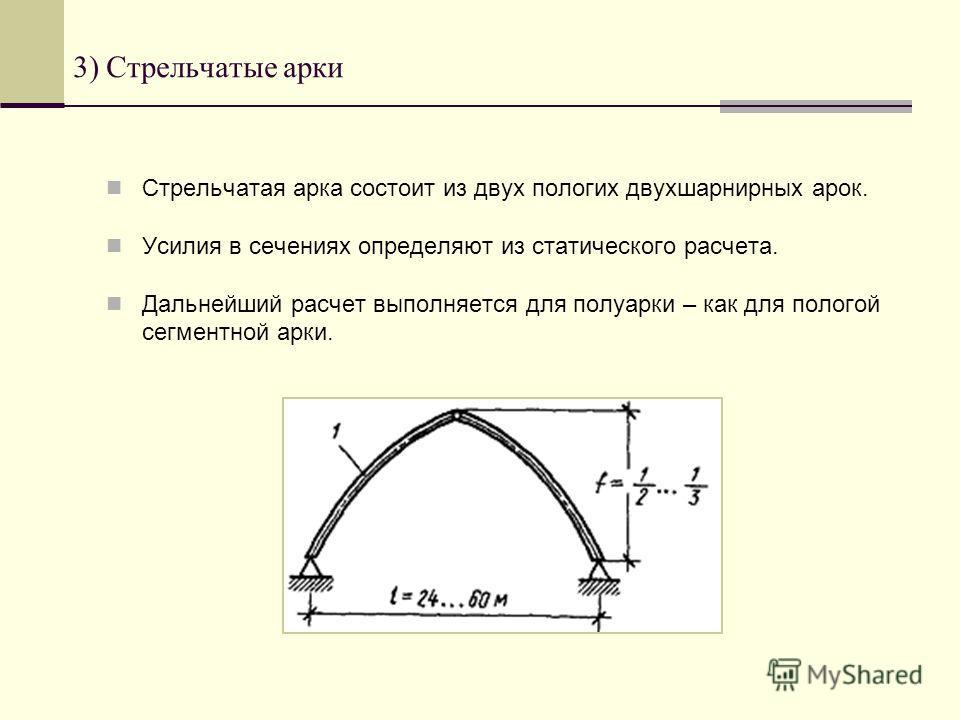 3) Стрельчатые арки Стрельчатая арка состоит из двух пологих двухшарнирных арок. Усилия в сечениях определяют из статического расчета. Дальнейший расчет выполняется для полуарки – как для пологой сегментной арки.