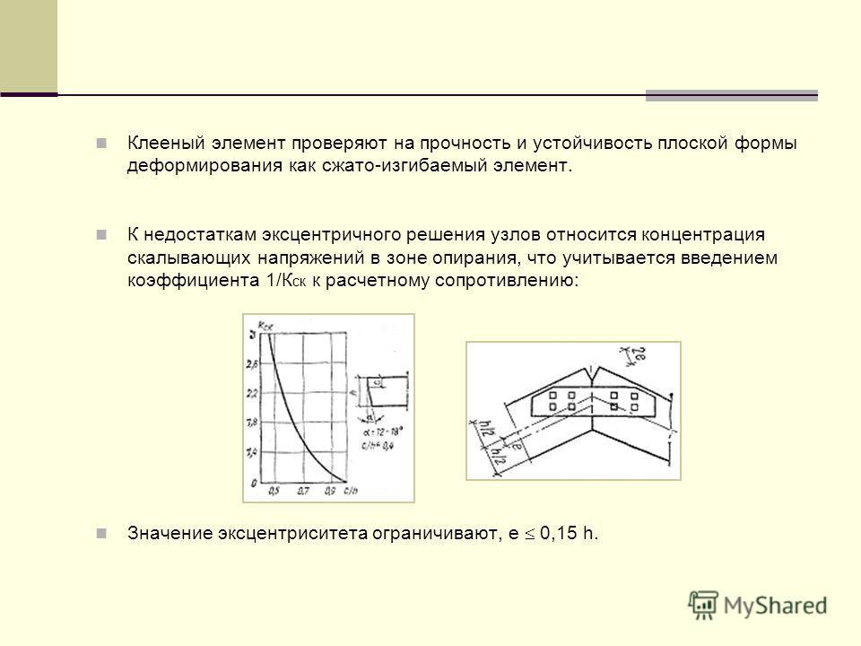 Клееный элемент проверяют на прочность и устойчивость плоской формы деформирования как сжато-изгибаемый элемент. К недостаткам эксцентричного решения узлов относится концентрация скалывающих напряжений в зоне опирания, что учитывается введением коэфф