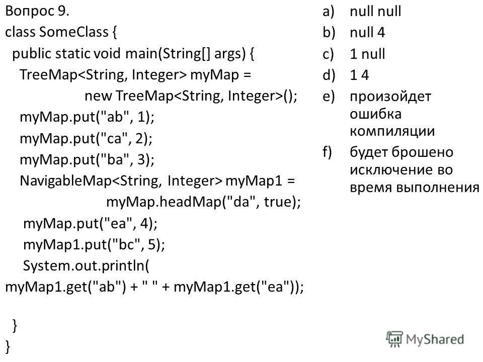 Вопрос 9. class SomeClass { public static void main(String[] args) { TreeMap myMap = new TreeMap (); myMap.put(