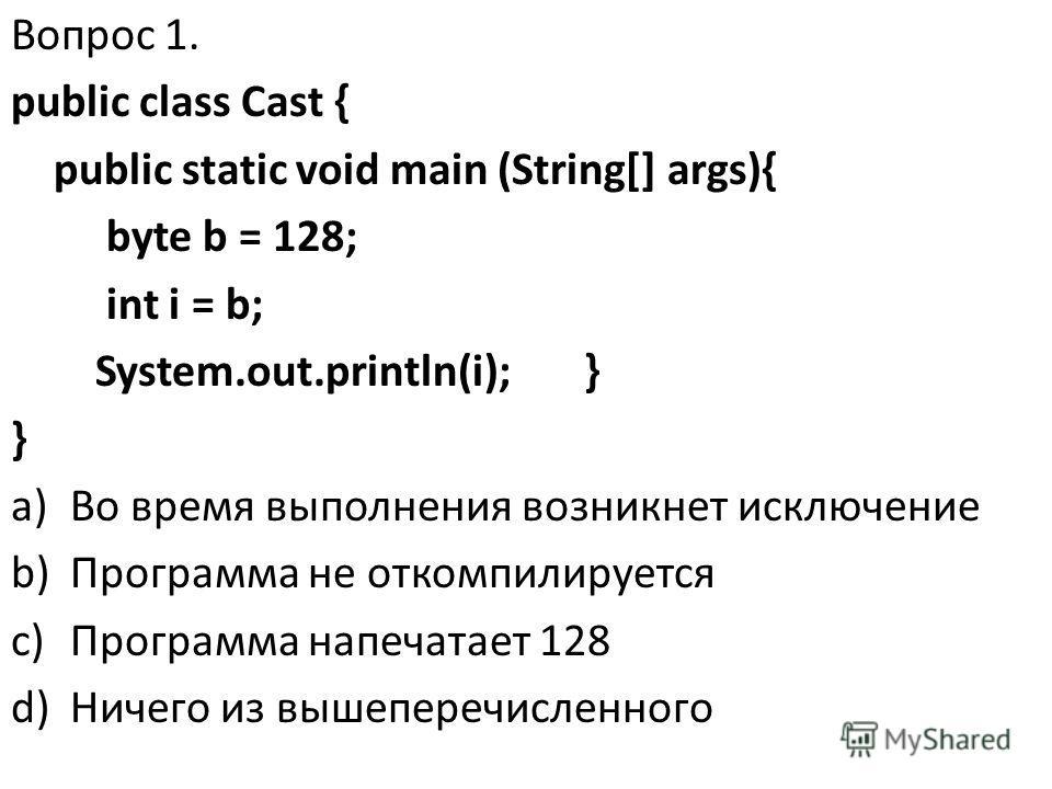 Вопрос 1. public class Cast { public static void main (String[] args){ byte b = 128; int i = b; System.out.println(i); } } a)Во время выполнения возникнет исключение b)Программа не откомпилируется c)Программа напечатает 128 d)Ничего из вышеперечислен