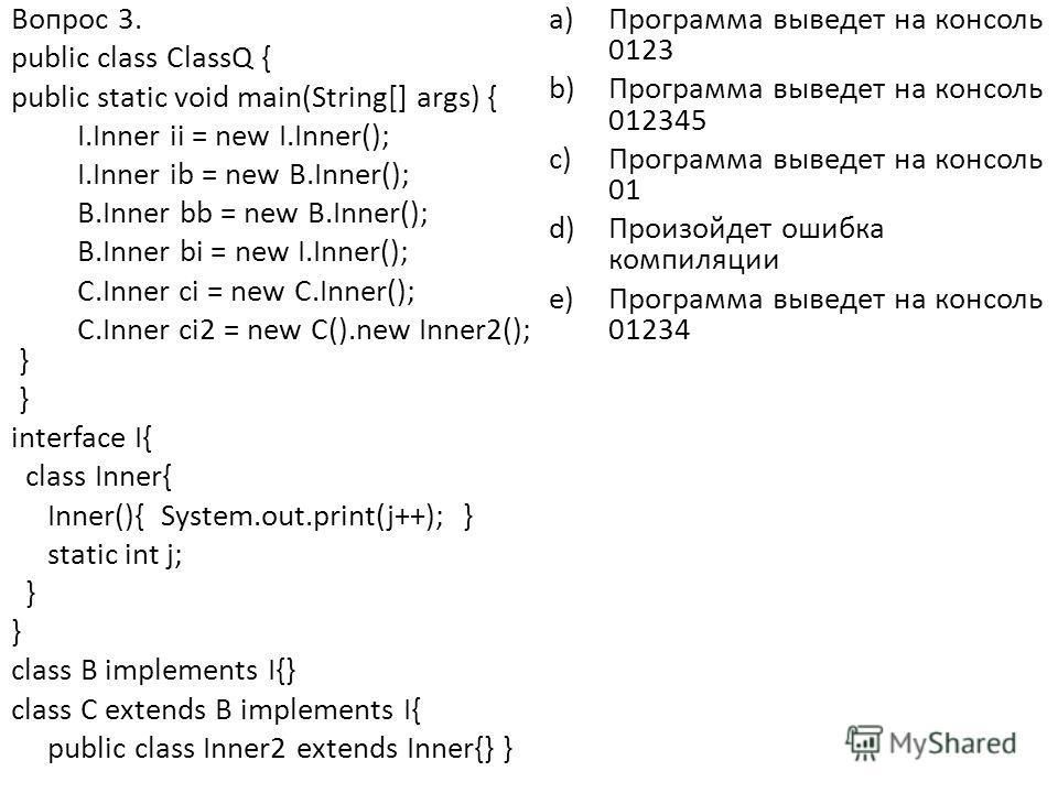 Вопрос 3. public class ClassQ { public static void main(String[] args) { I.Inner ii = new I.Inner(); I.Inner ib = new B.Inner(); B.Inner bb = new B.Inner(); B.Inner bi = new I.Inner(); C.Inner ci = new C.Inner(); C.Inner ci2 = new C().new Inner2(); }