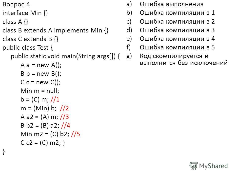 Вопрос 4. interface Min {} class A {} class B extends A implements Min {} class C extends B {} public class Test { public static void main(String args[]) { A a = new A(); B b = new B(); C c = new C(); Min m = null; b = (C) m; //1 m = (Min) b; //2 A a