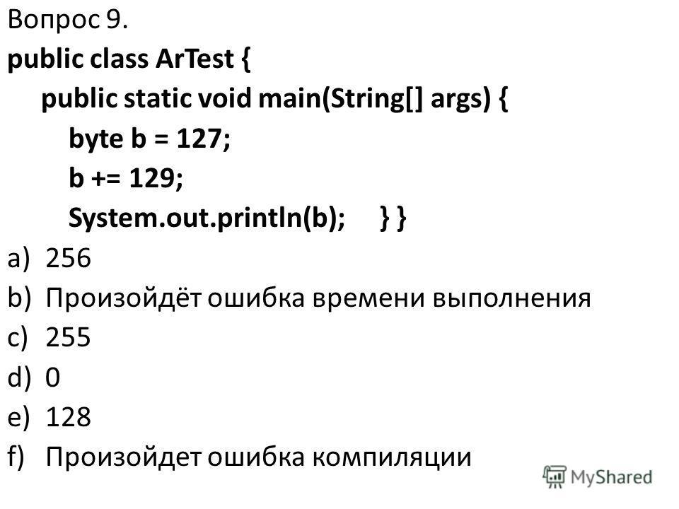 Вопрос 9. public class ArTest { public static void main(String[] args) { byte b = 127; b += 129; System.out.println(b); } } a)256 b)Произойдёт ошибка времени выполнения c)255 d)0 e)128 f)Произойдет ошибка компиляции