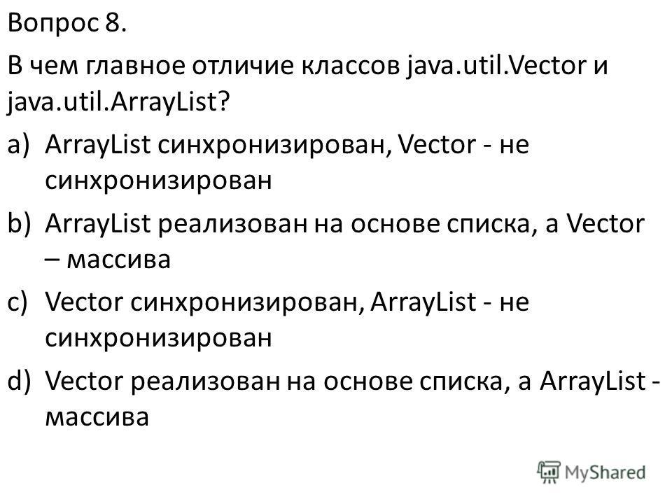 Вопрос 8. В чем главное отличие классов java.util.Vector и java.util.ArrayList? a)ArrayList синхронизирован, Vector - не синхронизирован b)ArrayList реализован на основе списка, а Vector – массива c)Vector синхронизирован, ArrayList - не синхронизиро