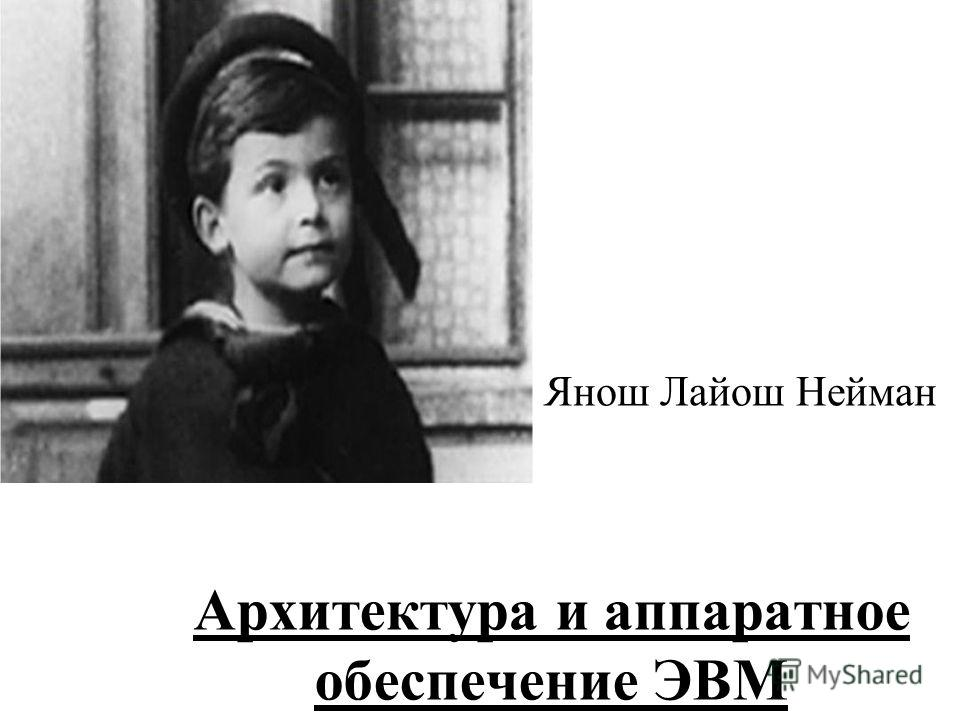 Архитектура и аппаратное обеспечение ЭВМ Янош Лайош Нейман