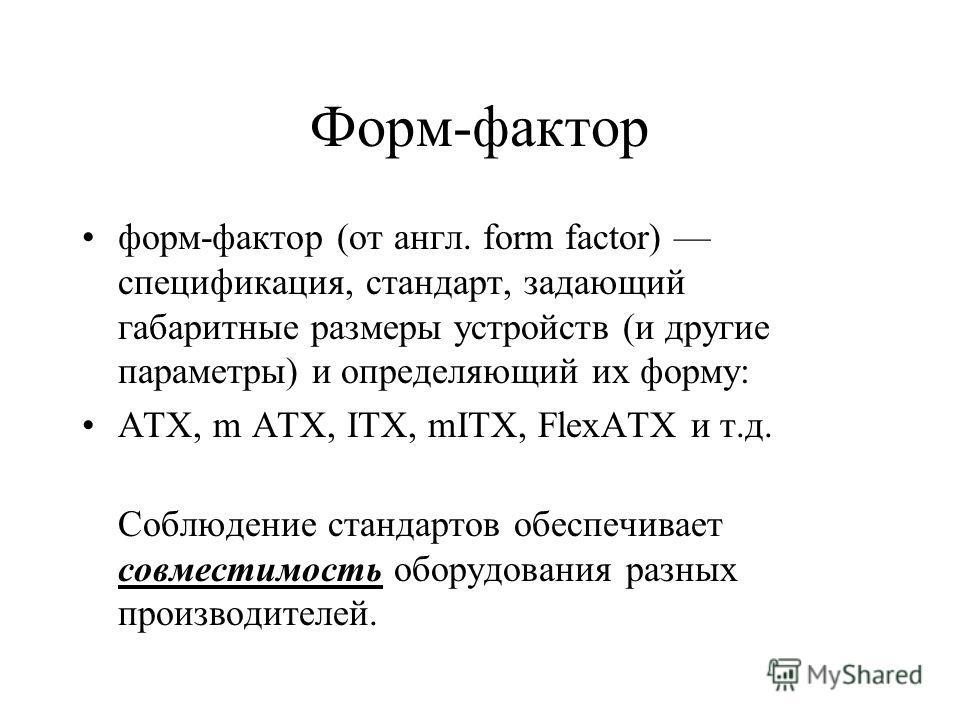 Форм-фактор форм-фактор (от англ. form factor) спецификация, стандарт, задающий габаритные размеры устройств (и другие параметры) и определяющий их форму: ATX, m ATX, ITX, mITX, FlexATX и т.д. Соблюдение стандартов обеспечивает совместимость оборудов