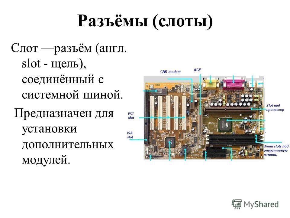 Разъёмы (слоты) Слот разъём (англ. slot - щель), соединённый с системной шиной. Предназначен для установки дополнительных модулей.