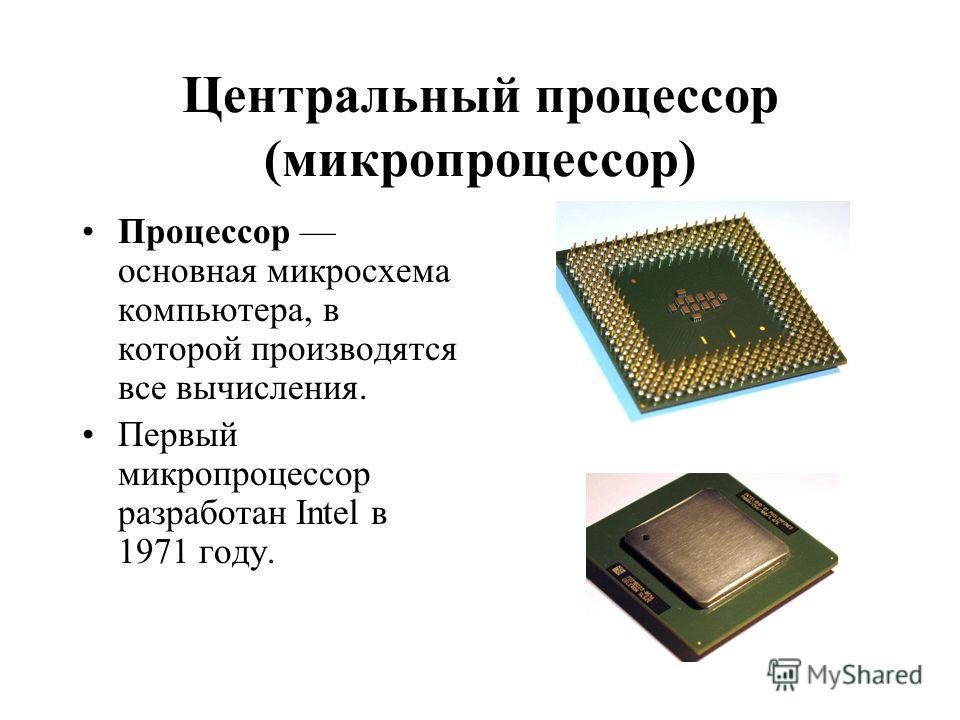 Центральный процессор (микропроцессор) Процессор основная микросхема компьютера, в которой производятся все вычисления. Первый микропроцессор разработан Intel в 1971 году.