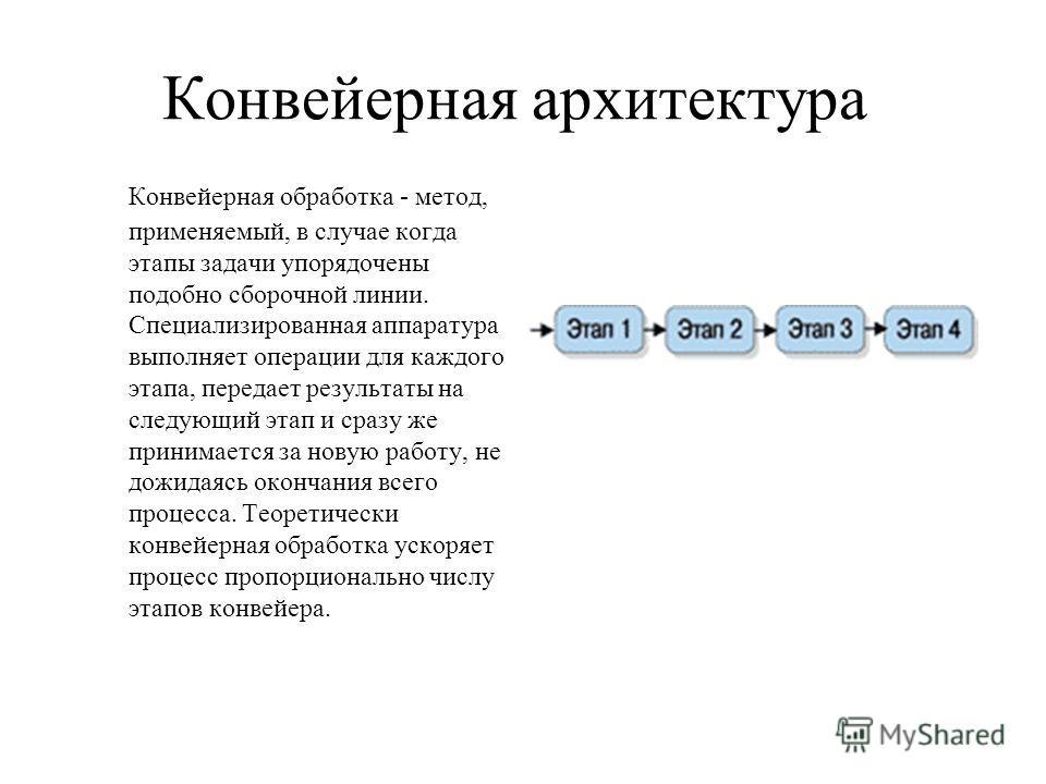 Конвейерная архитектура Конвейерная обработка - метод, применяемый, в случае когда этапы задачи упорядочены подобно сборочной линии. Специализированная аппаратура выполняет операции для каждого этапа, передает результаты на следующий этап и сразу же