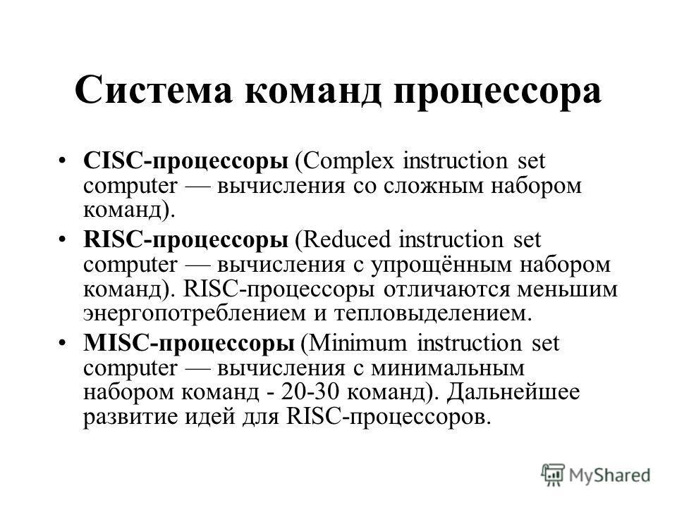 Система команд процессора CISC-процессоры (Complex instruction set computer вычисления со сложным набором команд). RISC-процессоры (Reduced instruction set computer вычисления с упрощённым набором команд). RISC-процессоры отличаются меньшим энергопот
