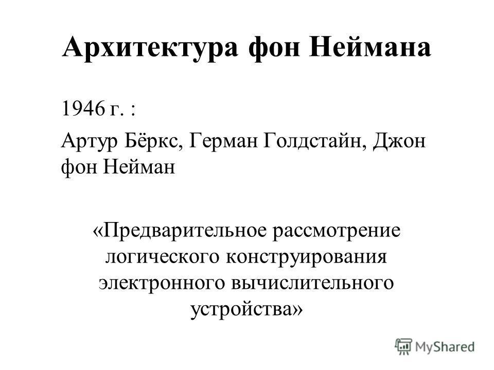 Архитектура фон Неймана 1946 г. : Артур Бёркс, Герман Голдстайн, Джон фон Нейман «Предварительное рассмотрение логического конструирования электронного вычислительного устройства»