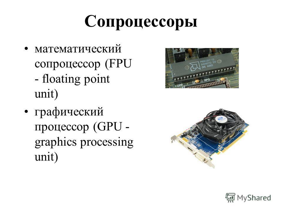 Сопроцессоры математический сопроцессор (FPU - floating point unit) графический процессор (GPU - graphics processing unit)