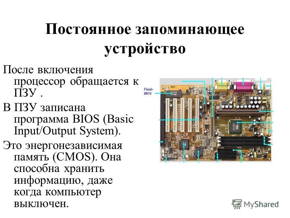 Постоянное запоминающее устройство После включения процессор обращается к ПЗУ. В ПЗУ записана программа BIOS (Basic Input/Output System). Это энергонезависимая память (CMOS). Она способна хранить информацию, даже когда компьютер выключен.