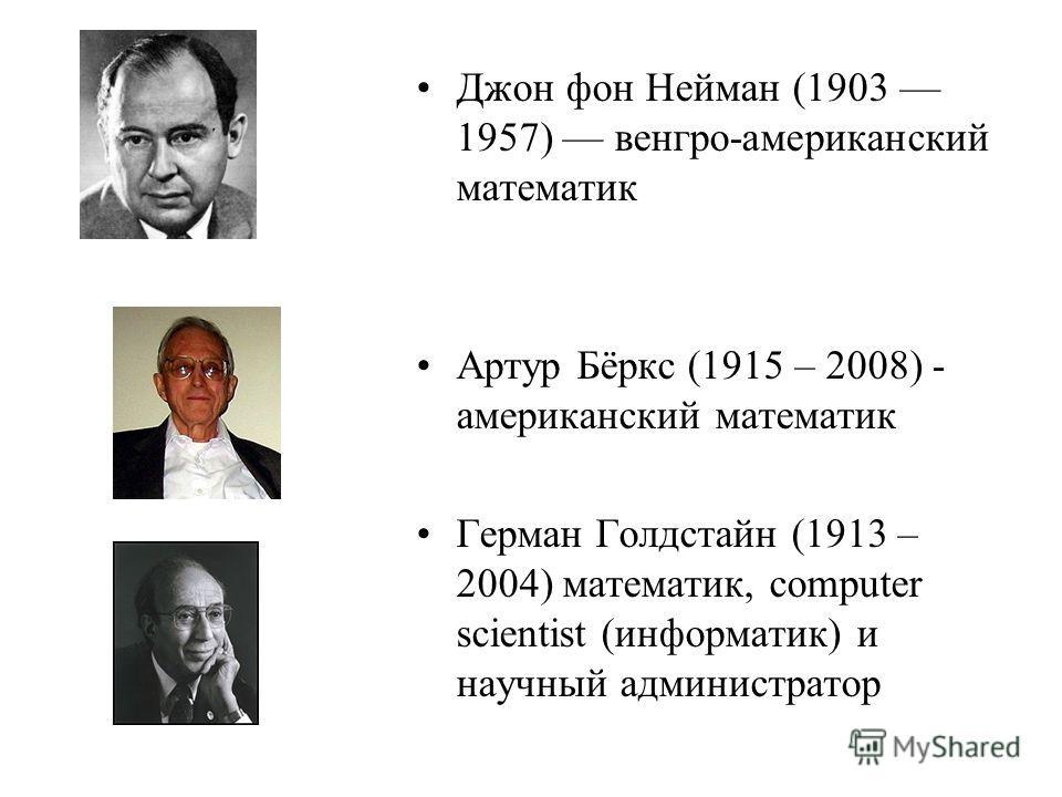 Джон фон Нейман (1903 1957) венгро-американский математик Артур Бёркс (1915 – 2008) - американский математик Герман Голдстайн (1913 – 2004) математик, computer scientist (информатик) и научный администратор