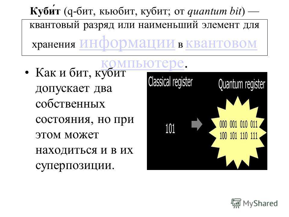 Куби́т (q-бит, кьюбит, кубит; от quantum bit) квантовый разряд или наименьший элемент для хранения информации в квантовом компьютере. информации квантовом компьютере Как и бит, кубит допускает два собственных состояния, но при этом может находиться и
