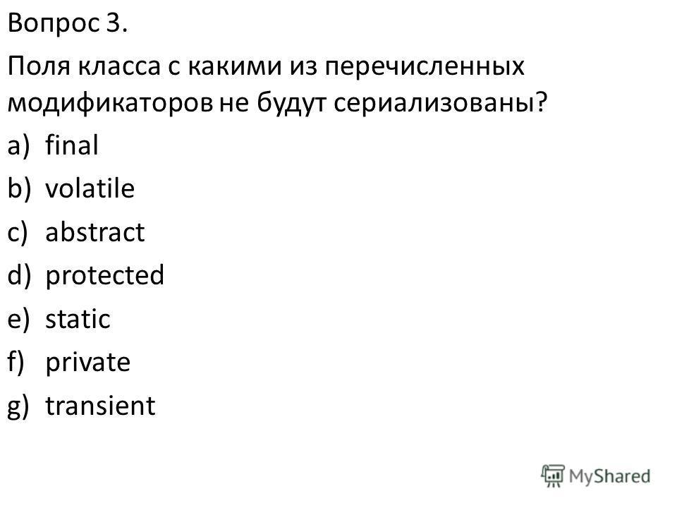 Вопрос 3. Поля класса с какими из перечисленных модификаторов не будут сериализованы? a)final b)volatile c)abstract d)protected e)static f)private g)transient