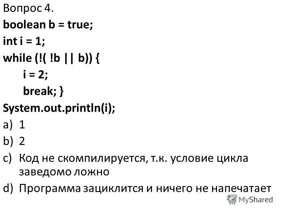 Вопрос 4. boolean b = true; int i = 1; while (!( !b || b)) { i = 2; break; } System.out.println(i); a)1 b)2 c)Код не скомпилируется, т.к. условие цикла заведомо ложно d)Программа зациклится и ничего не напечатает