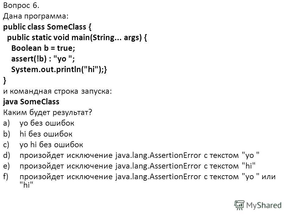 Вопрос 6. Дана программа: public class SomeClass { public static void main(String... args) { Boolean b = true; assert(!b) :